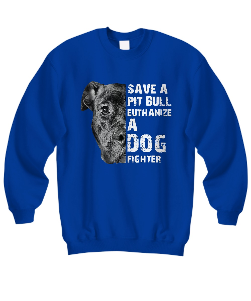 Save A Pit Bull Euthanize A Dog Fighter sweatshirt