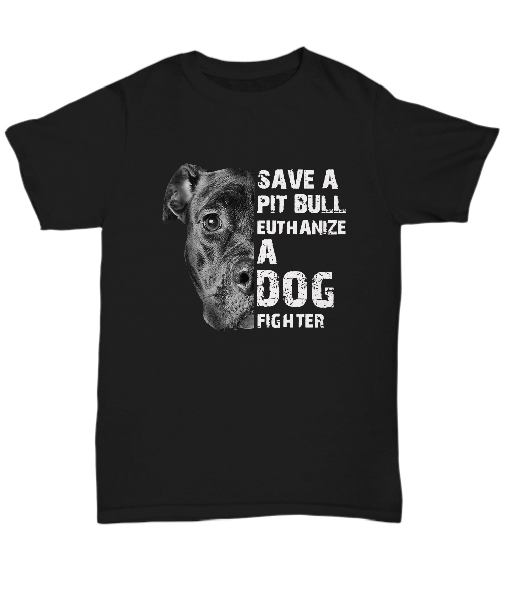 Save A Pit Bull Euthanize A Dog Fighter unisex tee