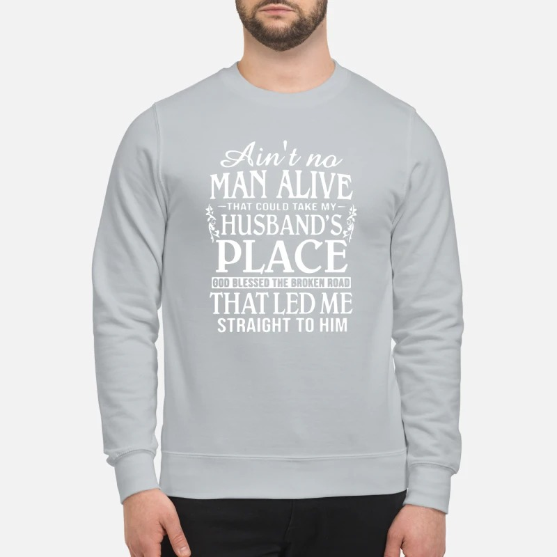 Ain't no man alive take my husband place that led me straight to him sweatshirt