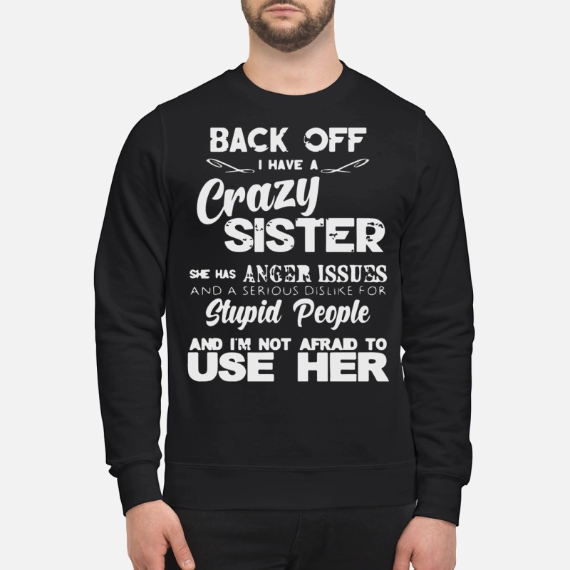 Back off I have crazy sister anger issues dislike stupid people sweatshirt