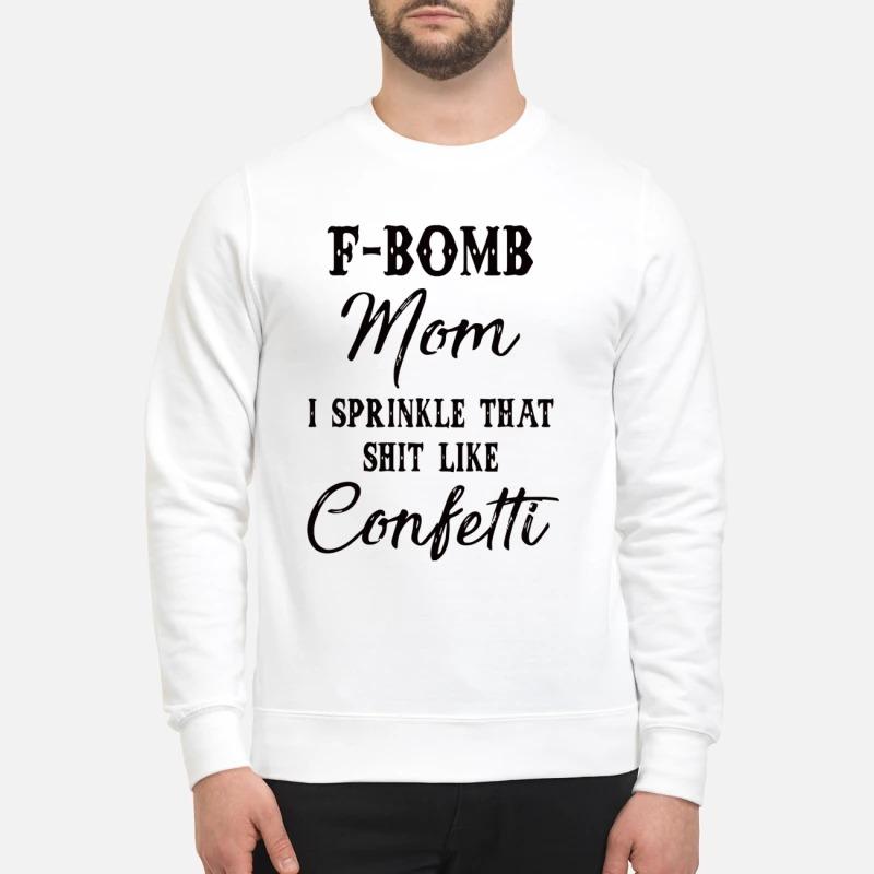 F bomb mom I sprinkle that shit like confetti sweatshirt