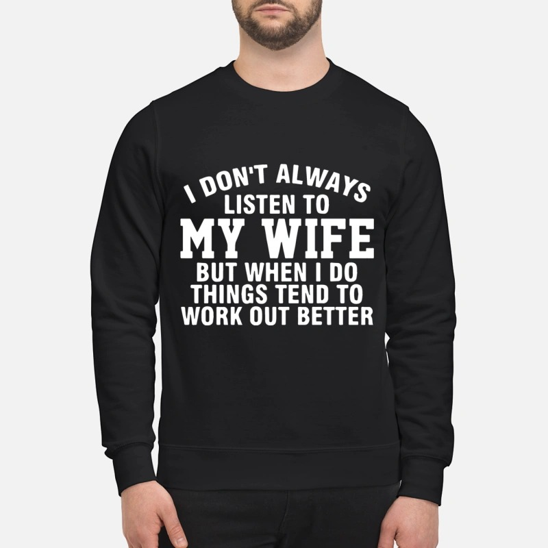 I dont always listen to my wife but when i do things tend to work out better shirt