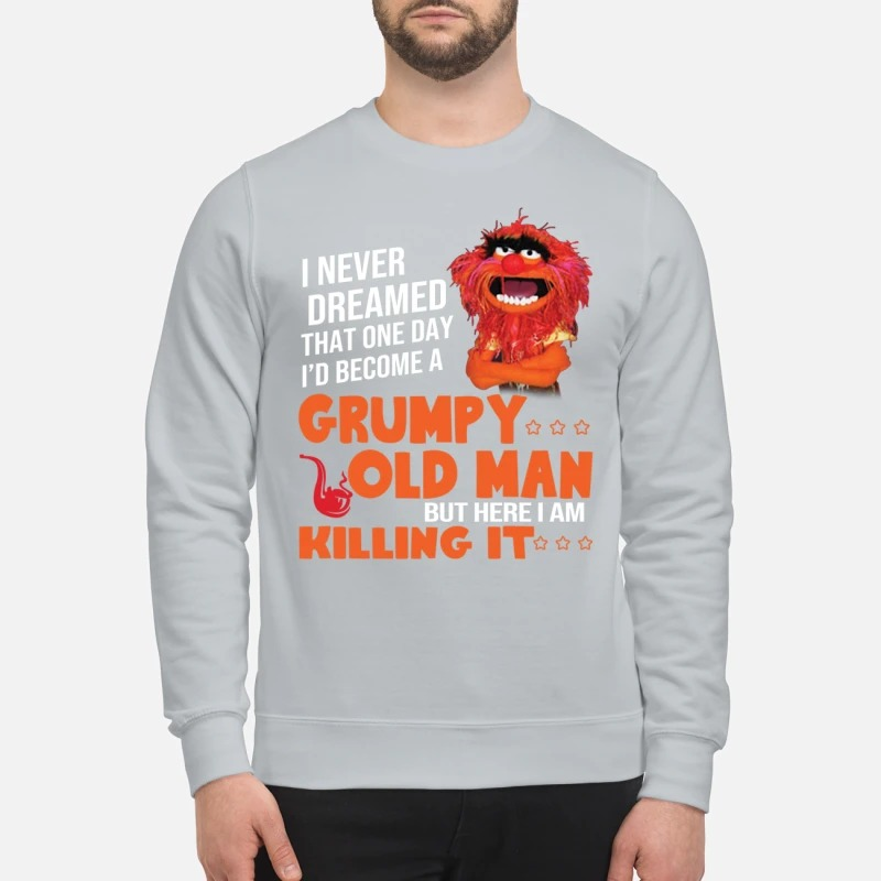 I never dream become Grumpy old man killing it shirt and sweatshirt