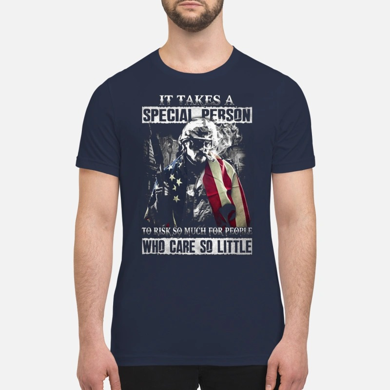 It takes a special person to risk so much for people who care so little premium shirt