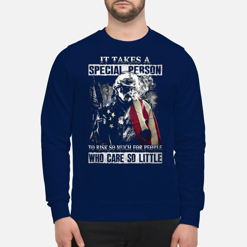 It takes a special person to risk so much for people who care so little sweatshirt