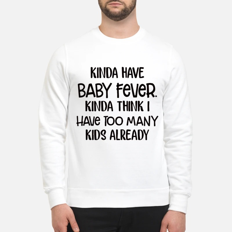 Kinda have baby fever think I have too many kids already sweatshirt