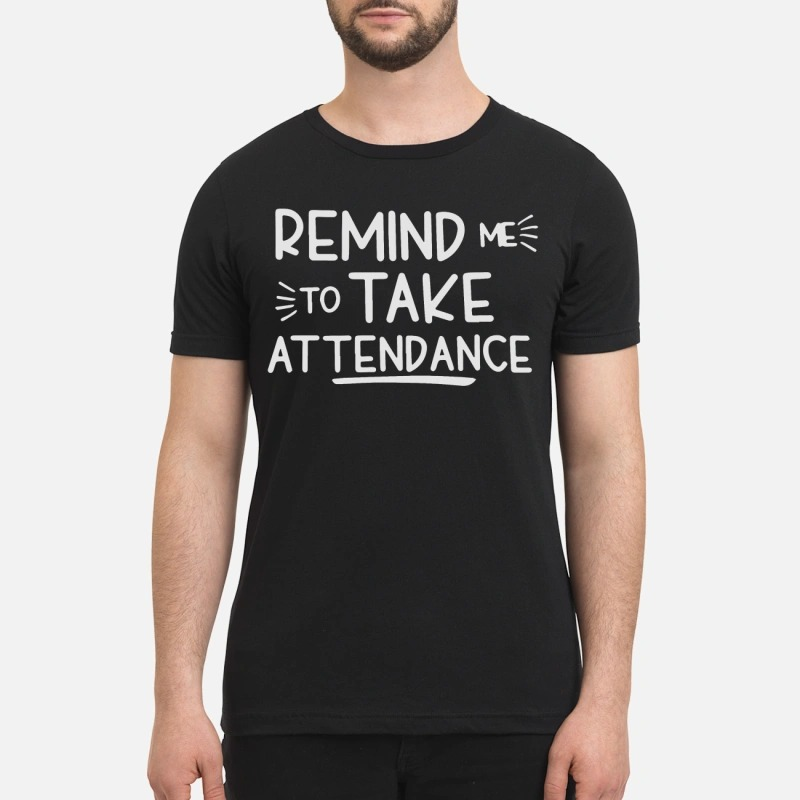Remind me to take attendance premium shirt and sweatshirt