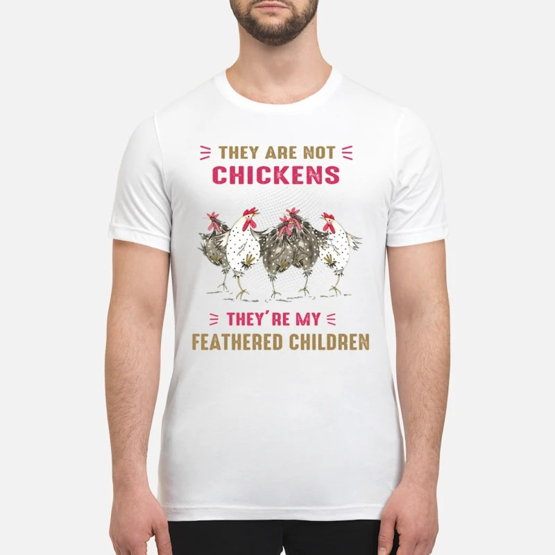 They are not chickens my feathered children premium shirt