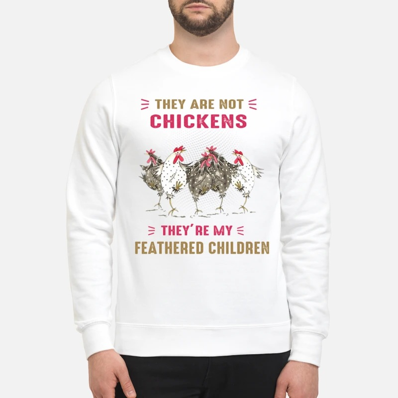 They are not chickens my feathered children sweatshirt