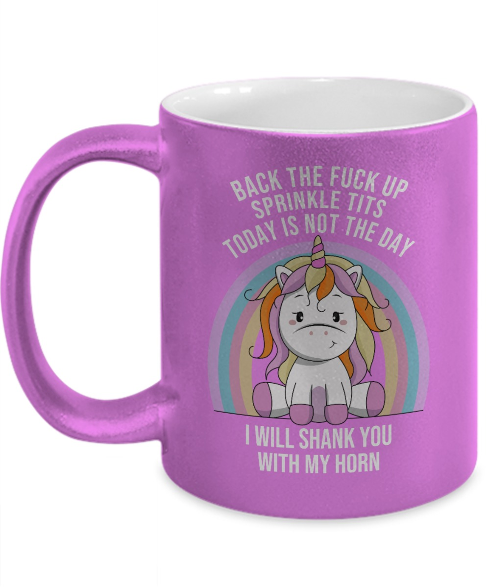 Unicorn back the fuck up sprinkle tits today not the day I will shank you with my horn mug