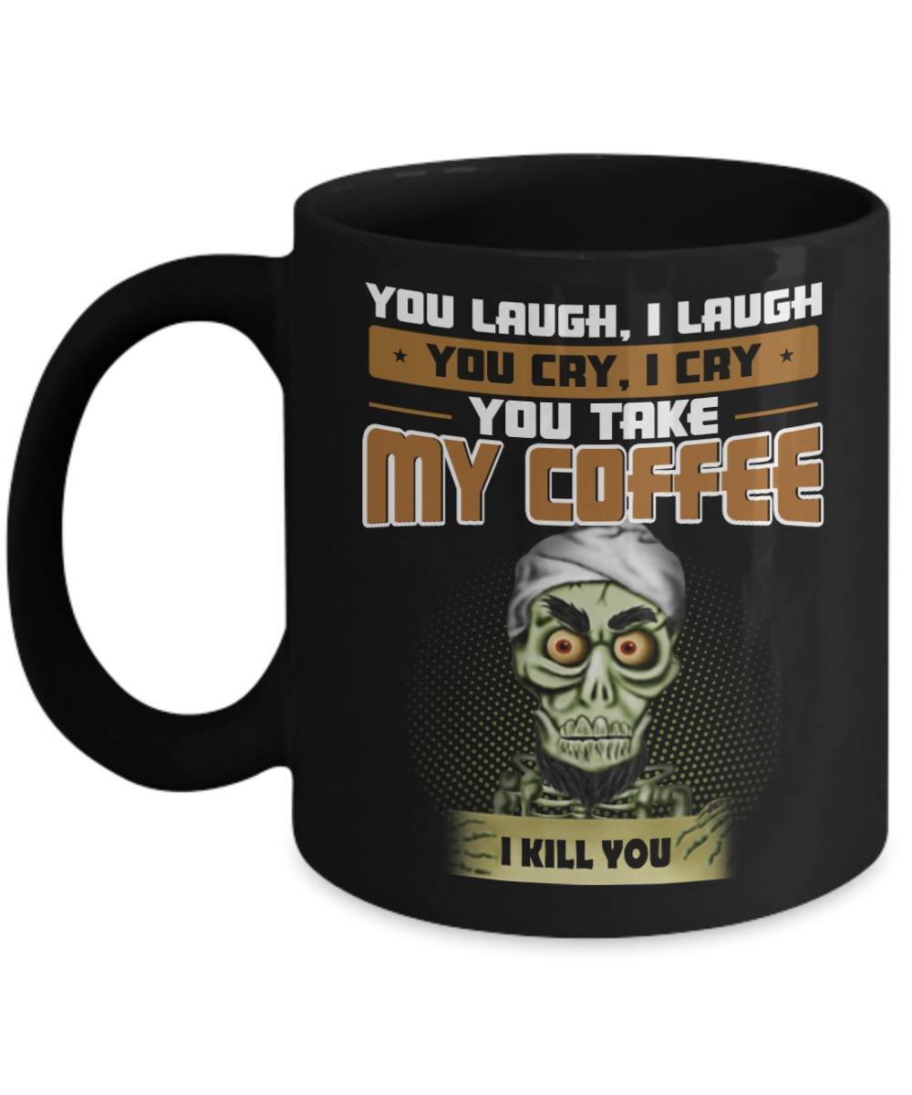 Achmed you laugh I laugh you cry I cry you take my coffee I kill you mug and cup