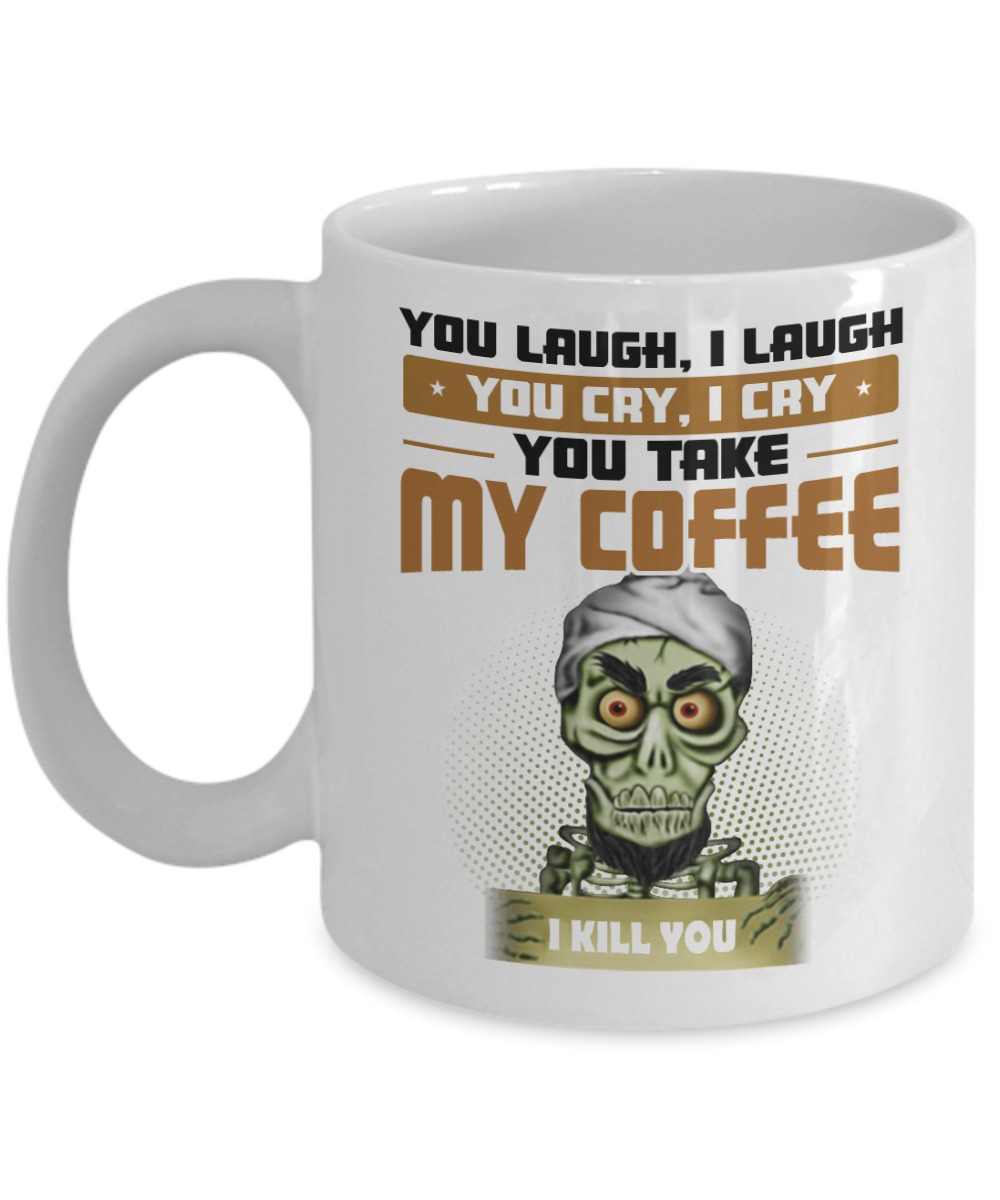 Achmed you laugh I laugh you cry I cry you take my coffee I kill you white mug and cup