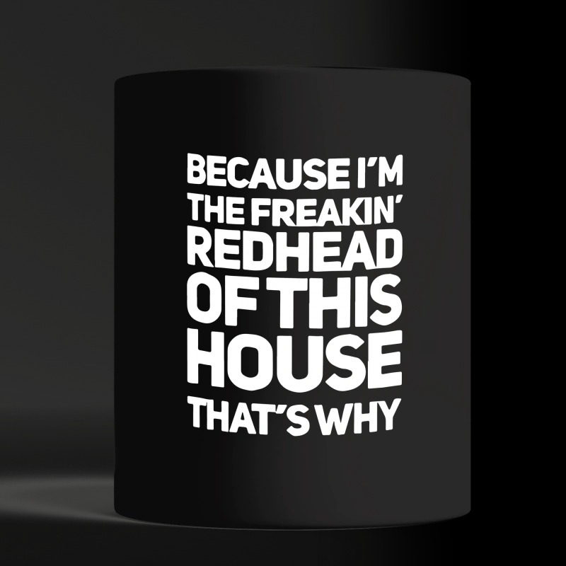 Because I'm the freaking redhead of this house that's why black mug