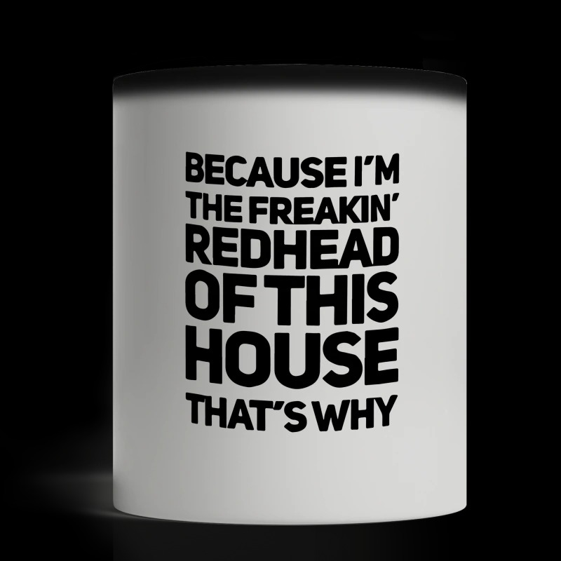 Because I'm the freaking redhead of this house that's why magic mug