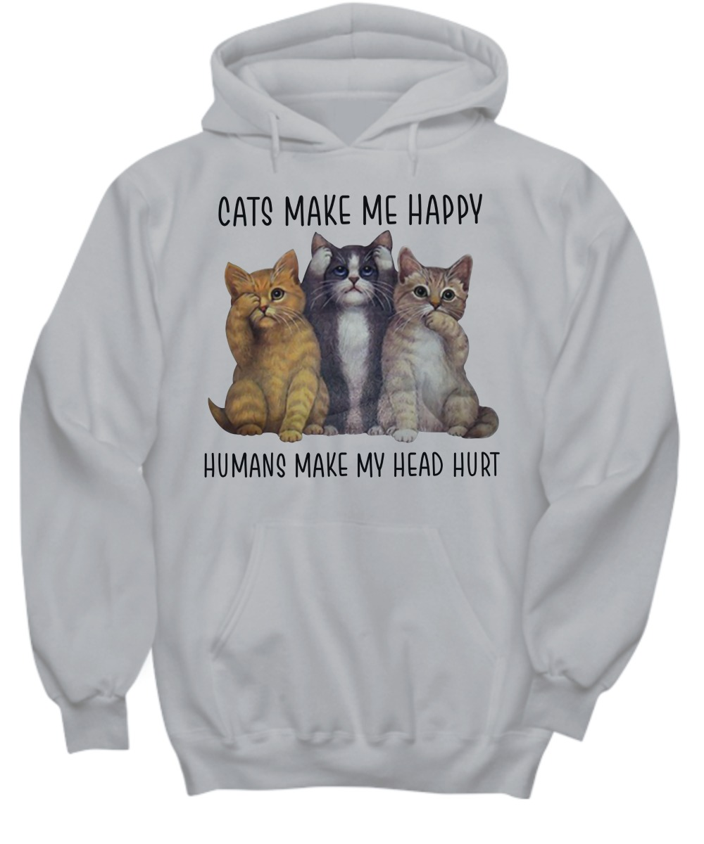 Cats make me happy humans make my head hurt shirt and hoodie