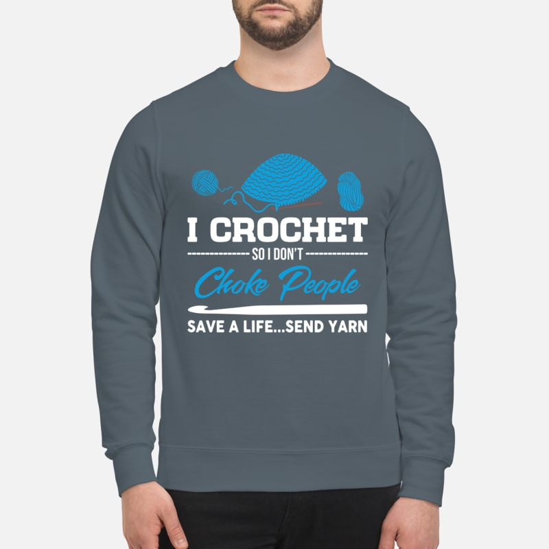 I crochet so I don't choke people save a life send yarn sweatshirt