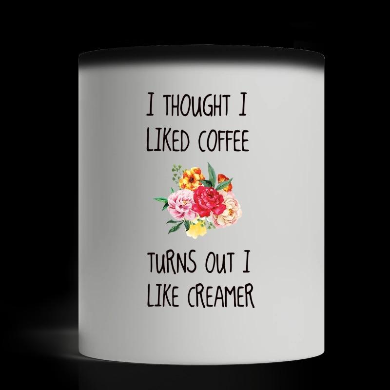 I thought I liked coffee turns out I like creamer mug