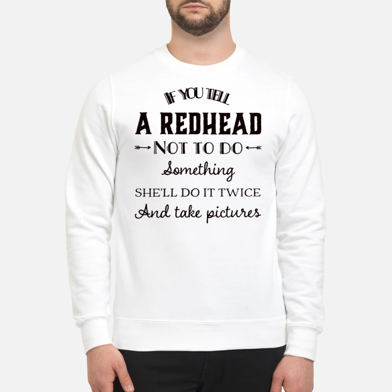 If you tell a red head not to do something sweatshirt