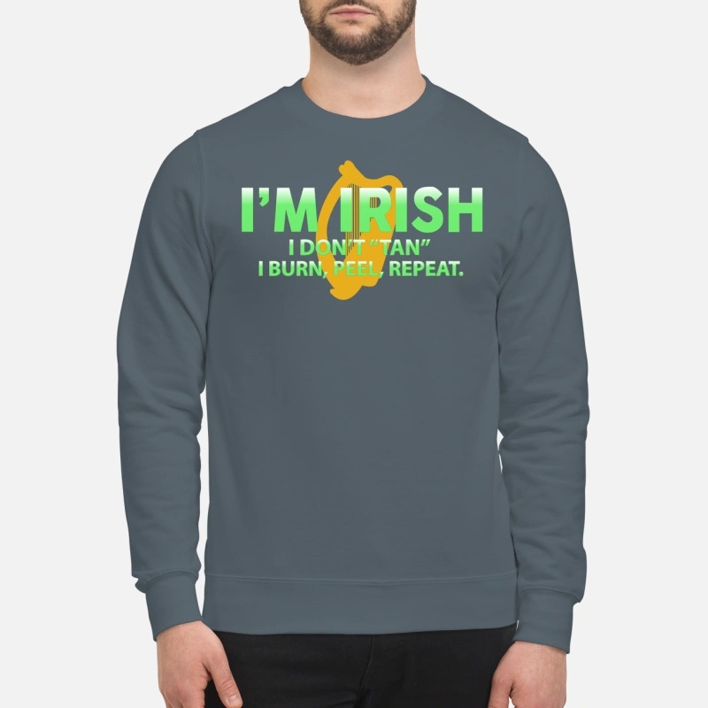 I'm irish I don't tan I burn feel repeat sweatshirt