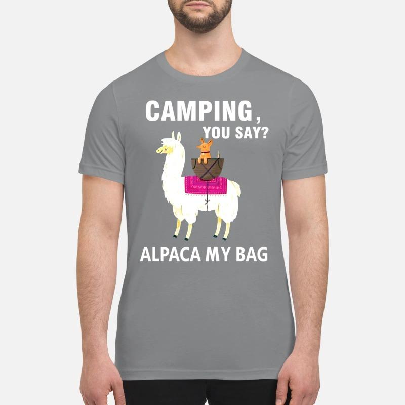 Llama camping you say alpaca my bag premium shirt