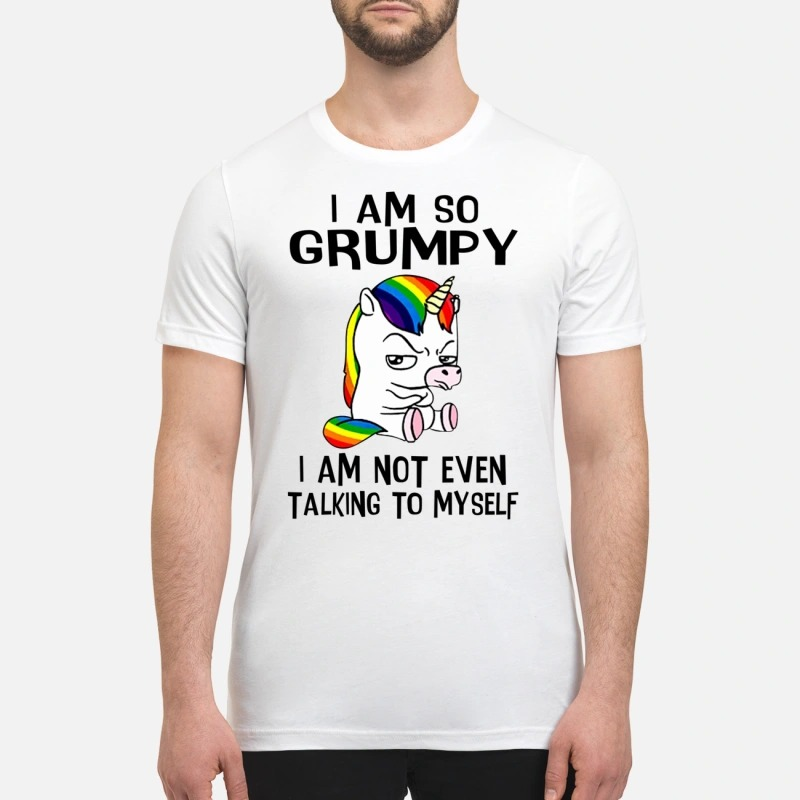 Unicorn I am so grumpy I am not even talking to myself premium shirt