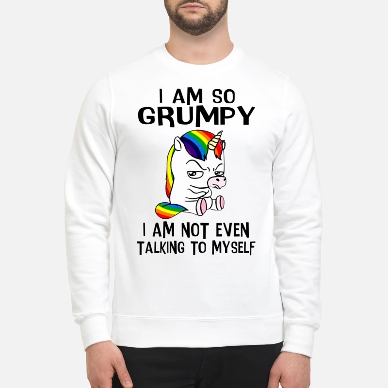 Unicorn I am so grumpy I am not even talking to myself sweatshirt