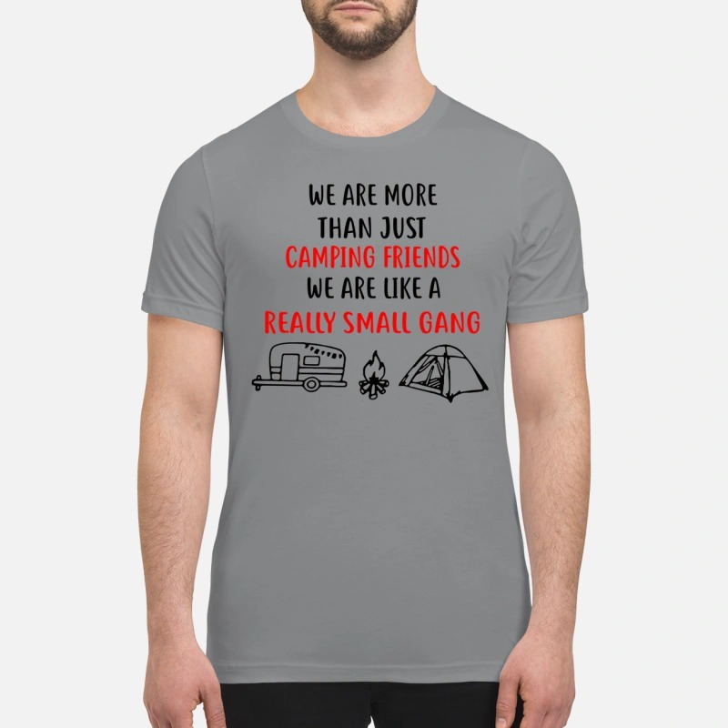 We are more than just camping friends like a really small gang premium shirt