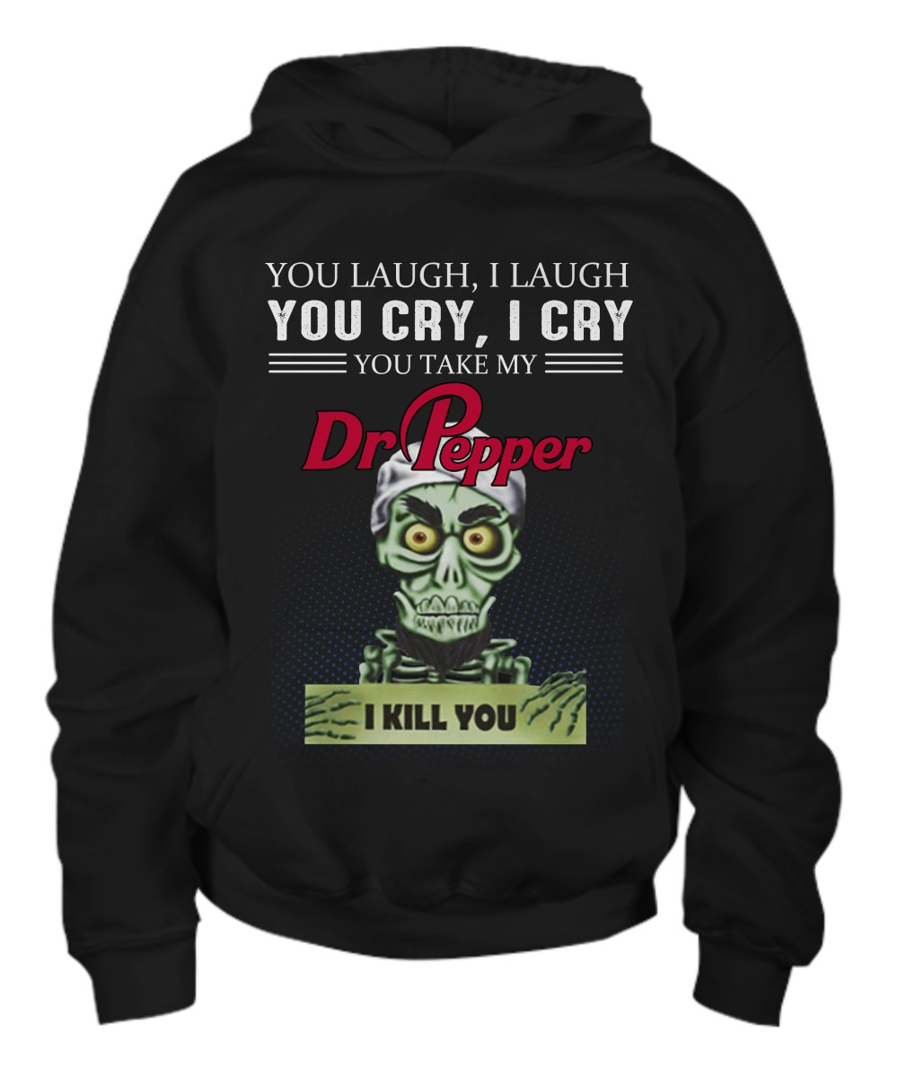 You laugh I laugh you cry I cry Dr Pepper shirt and youth hoodie