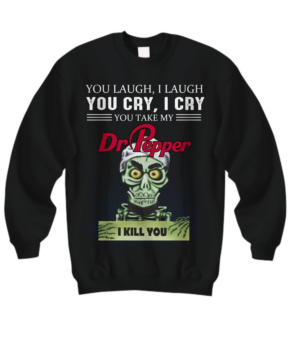 You laugh I laugh you cry I cry Dr Pepper sweatshirt