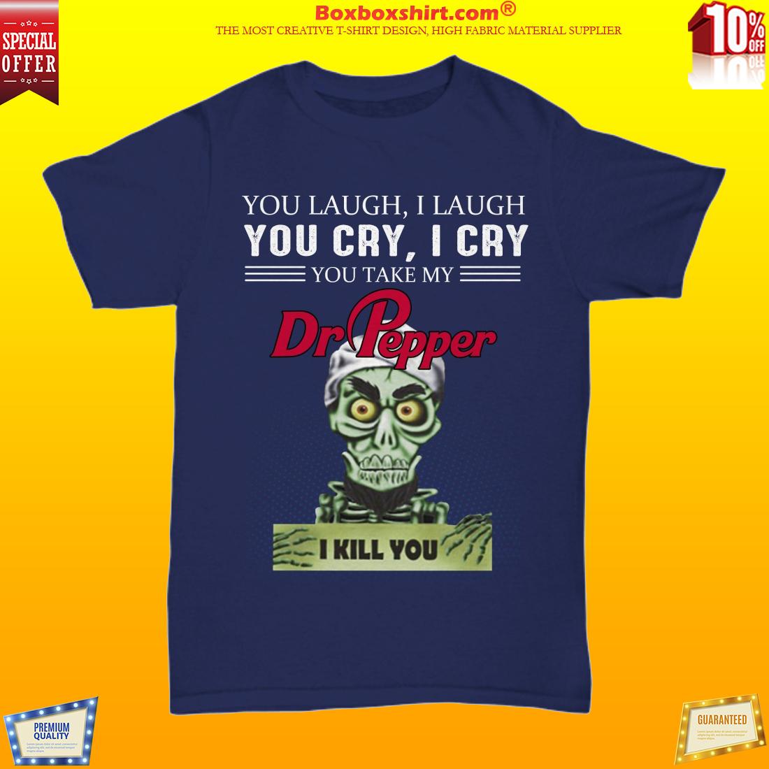You laugh I laugh you cry I cry Dr Pepper unisex shirt