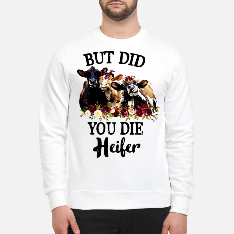 But did you die heifer sweatshirt