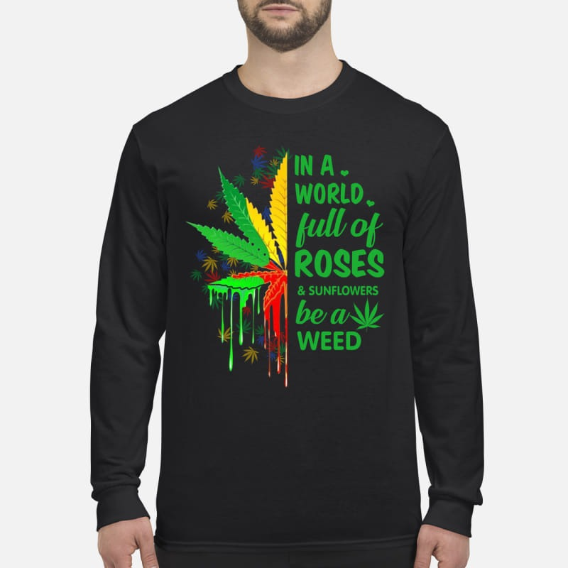 In a world full of roses and sunflowers be a weed men's long sleeved shirt