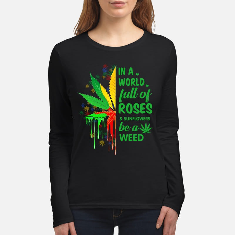 In a world full of roses and sunflowers be a weed women's long sleeved shirt