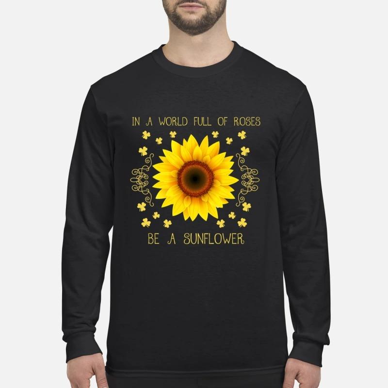 In a world full of roses be a sunflower men's long sleeved shirt