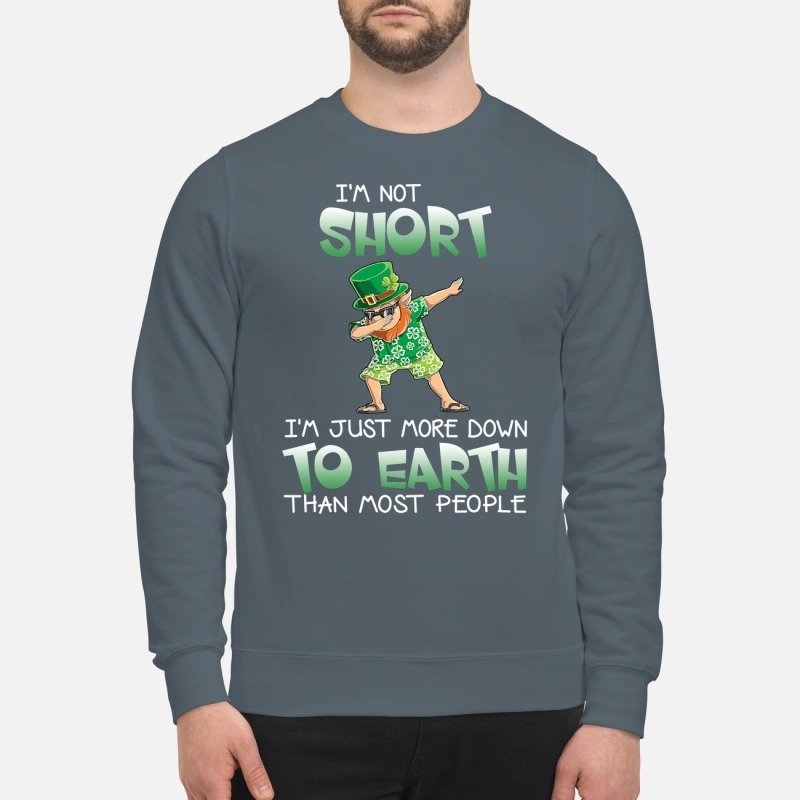Leprechaun I'm short I'm just more down to earth than most people sweatshirt