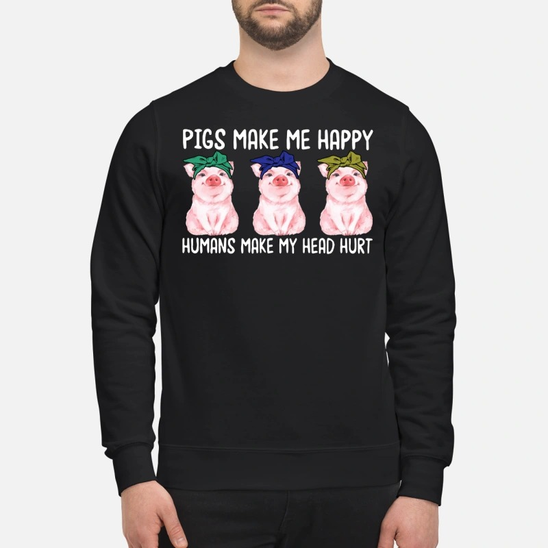 Pig make me happy humans make my head hurt sweatshirt