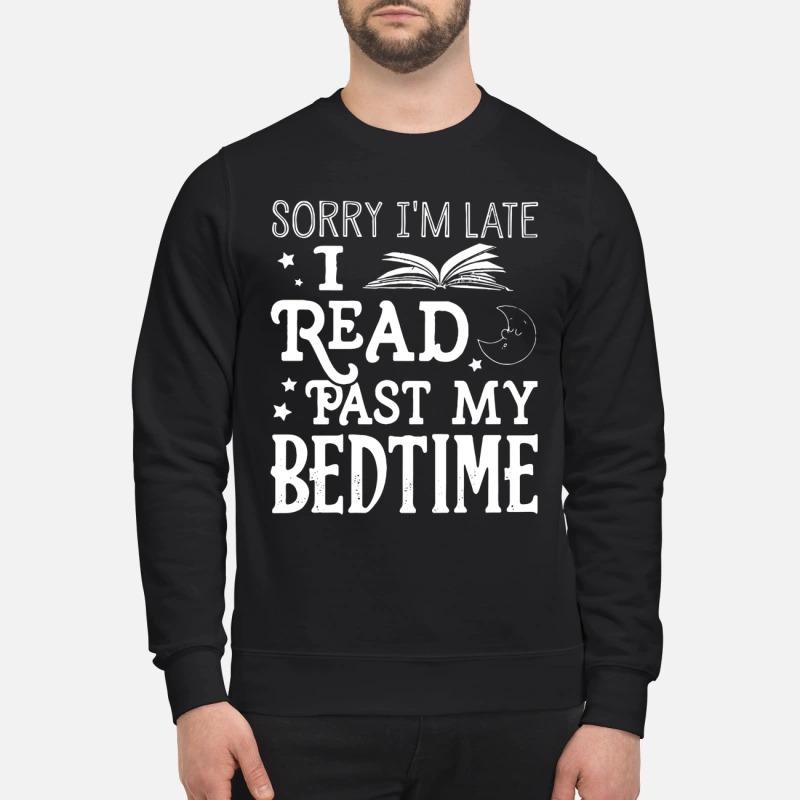 Sorry I'm late I read past my bedtime sweatshirt