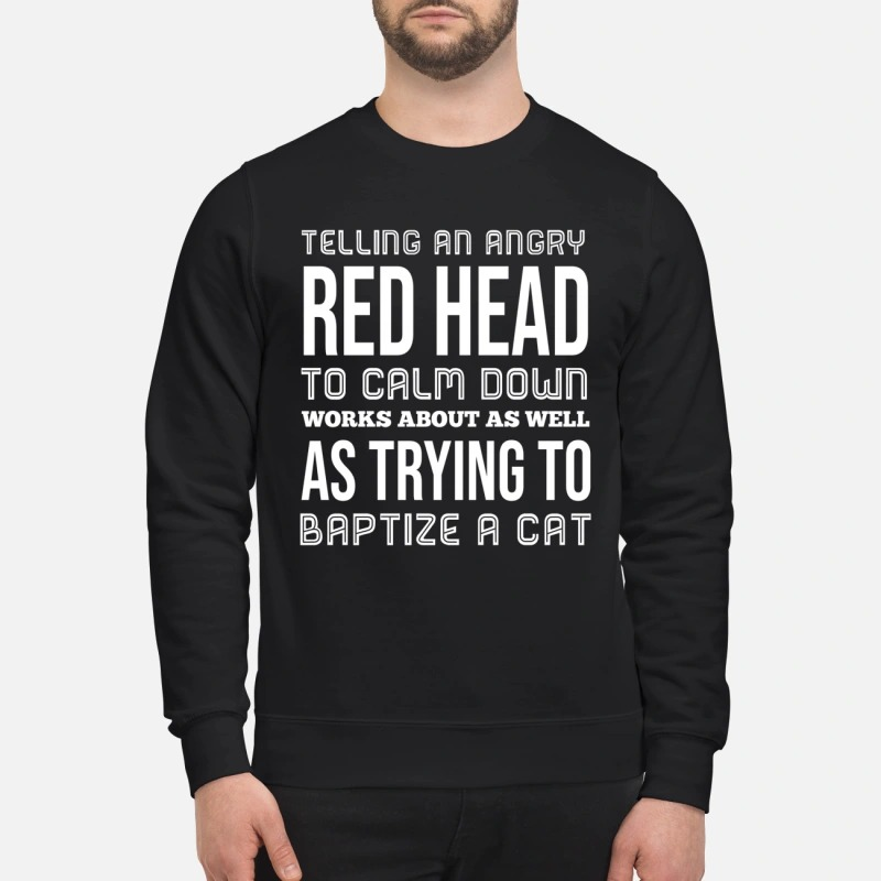 Telling an angry red head to calm down works sweatshirt
