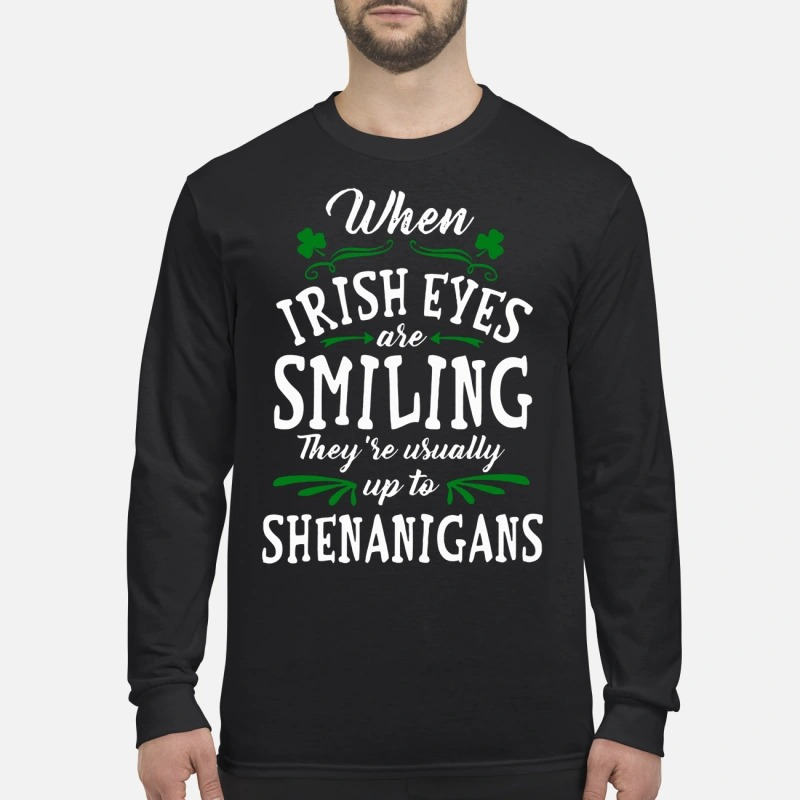 When Irish Eyes Are Smiling They're Usually Up To Shenanigans men's long sleeved shirt