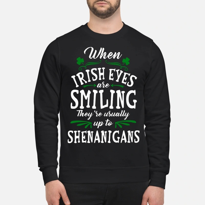 When Irish Eyes Are Smiling They're Usually Up To Shenanigans sweatshirt