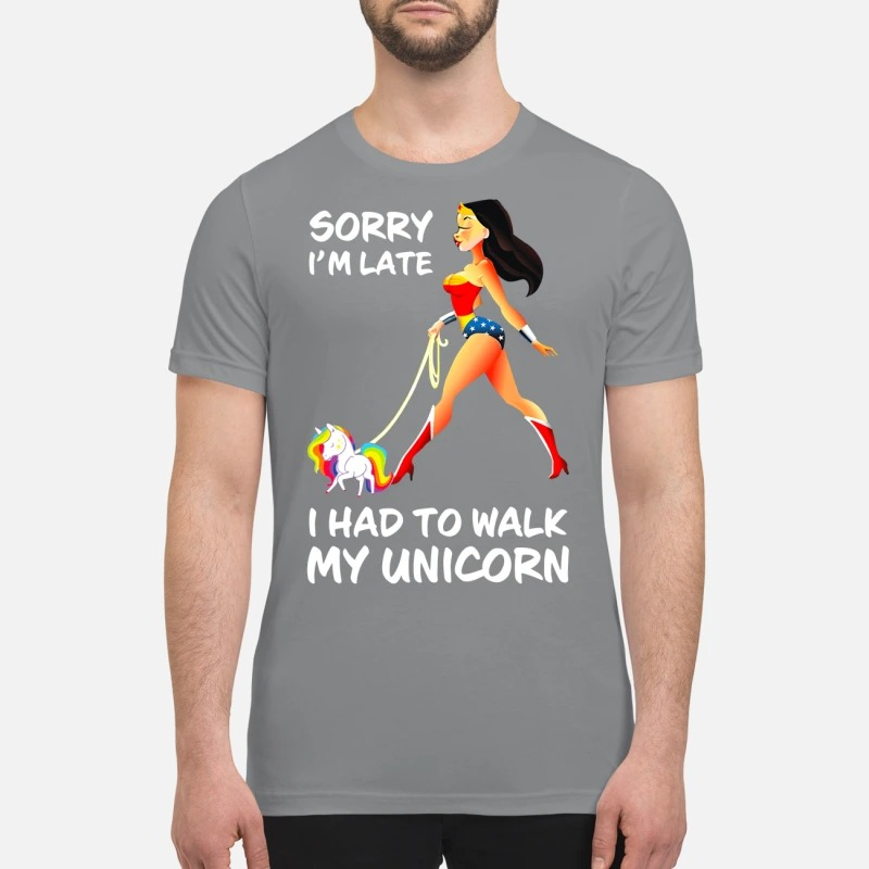 Wonder Woman sorry I'm late I had to walk my Unicorn premium shirt