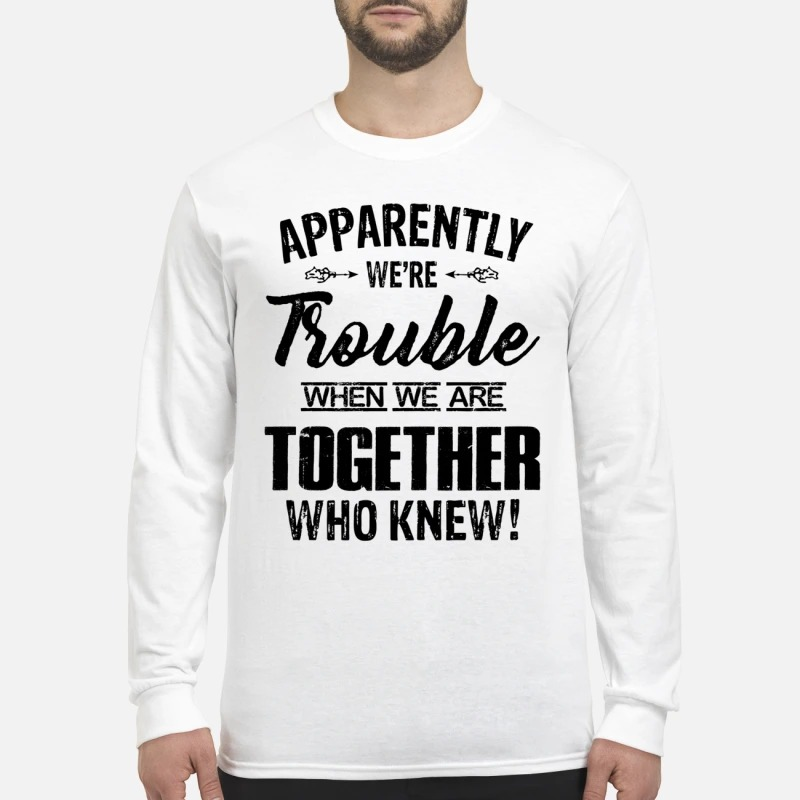 Apparently we're trouble when we are together who know men's long sleeved shirt