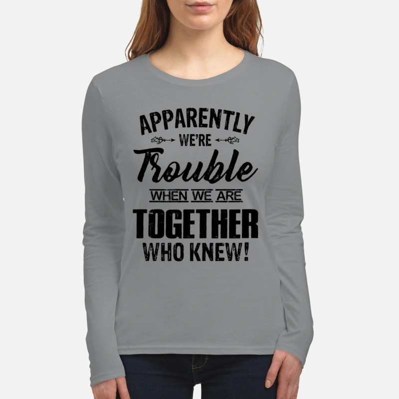 Apparently we're trouble when we are together who know women's long sleeved shirt