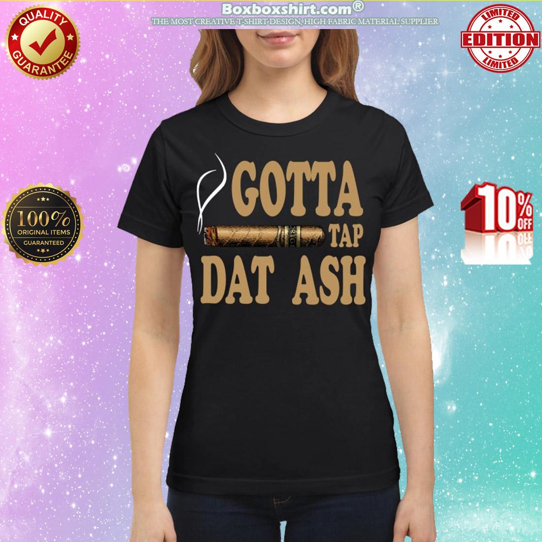 Cigar gotta tap dat ash classic shirt