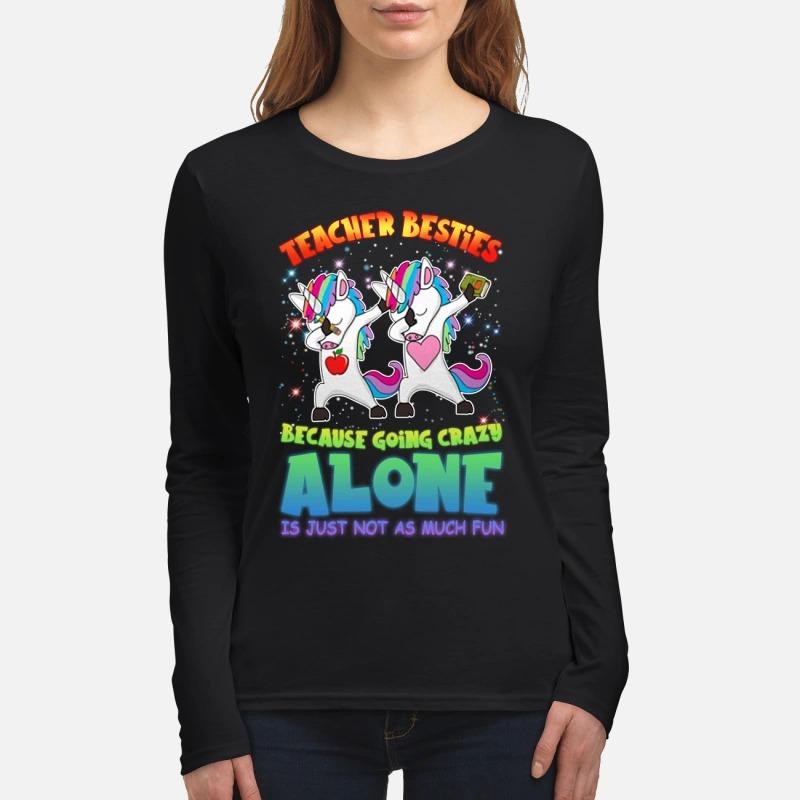 Dabbing Unicorn teacher besties because going crazy alone is just not as much fun women's long sleeved shirt