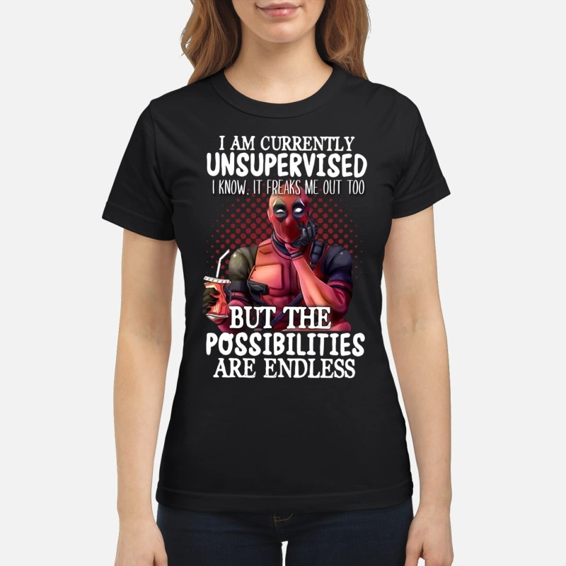 Deadpool I am currently unspervised but the possibilities are endless classic shirt