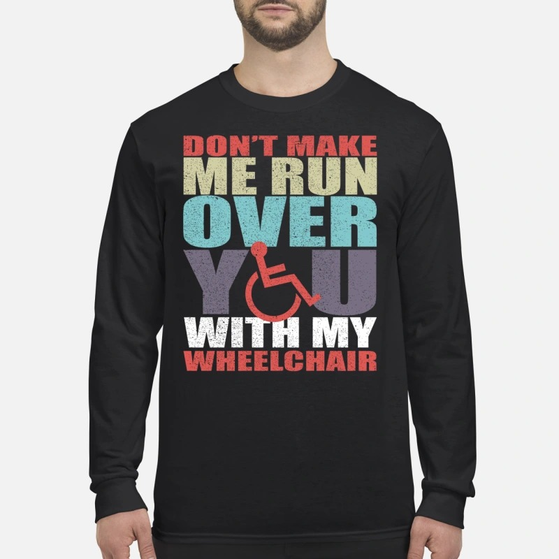 Don't make me run over you with my wheelchair men's long sleeved shirt