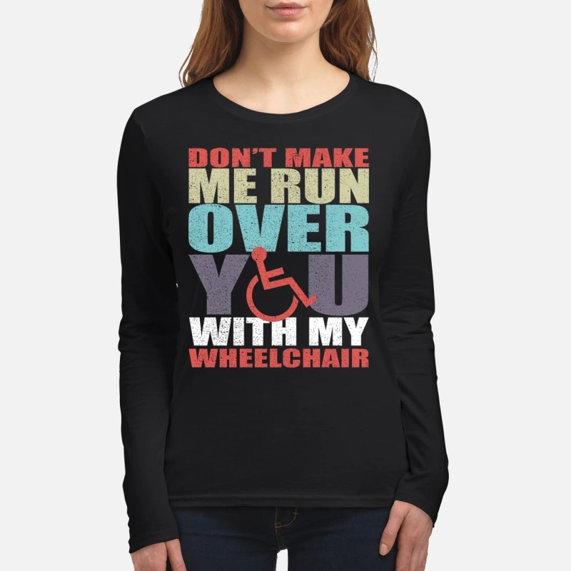 Don't make me run over you with my wheelchair women's long sleeved shirt