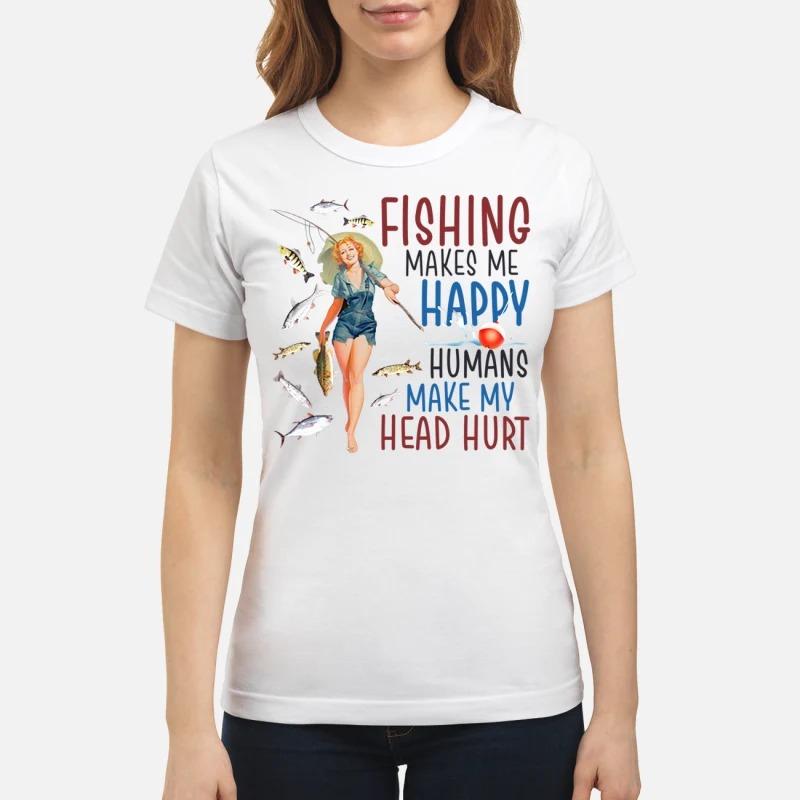 Girl fishing makes me happy humans make my head hurt classic shirt