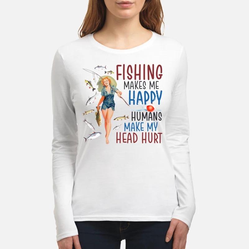 Girl fishing makes me happy humans make my head hurt women's long sleeved shirt
